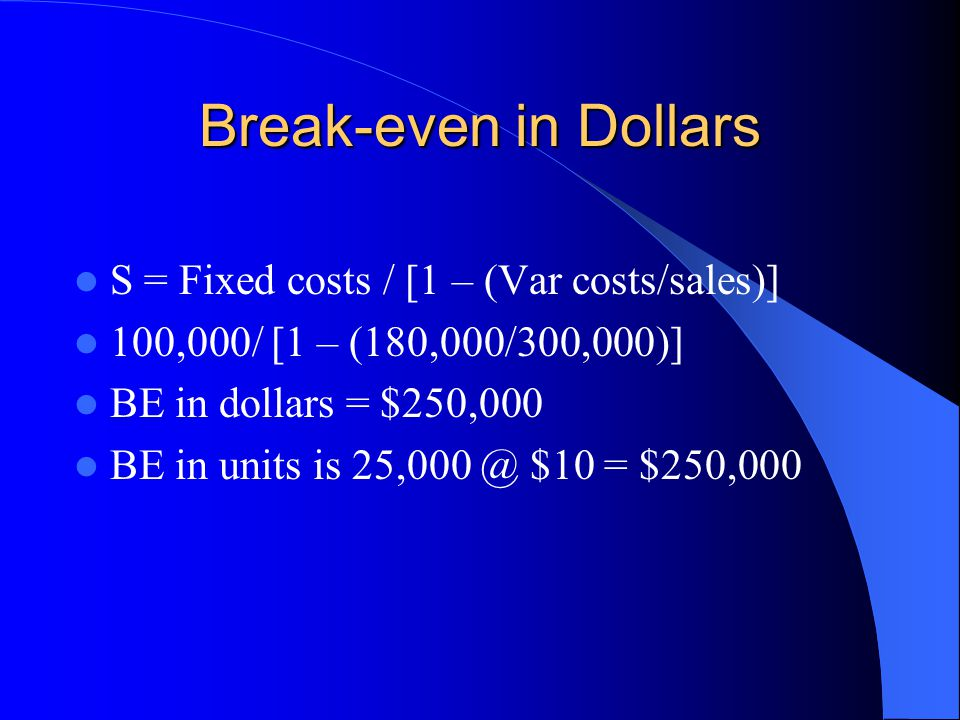 Break-even in Dollars S = Fixed costs / [1 – (Var costs/sales)]